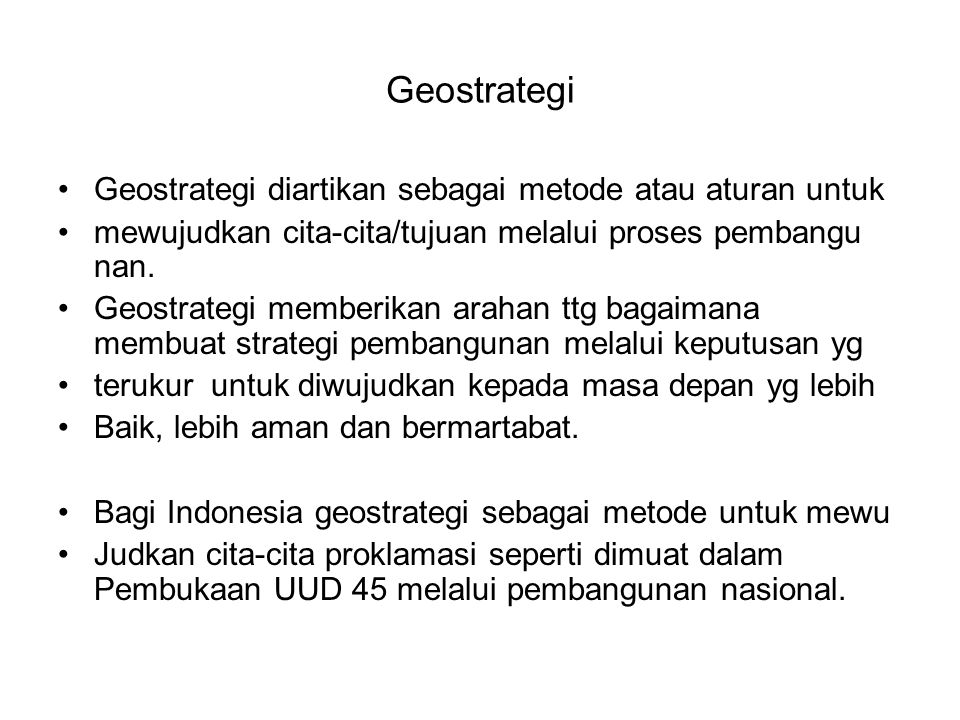 Geostrategi Geostrategi diartikan sebagai metode atau aturan untuk mewujudkan cita-cita/tujuan melalui proses pembangu nan. Geostrategi memberikan ara
