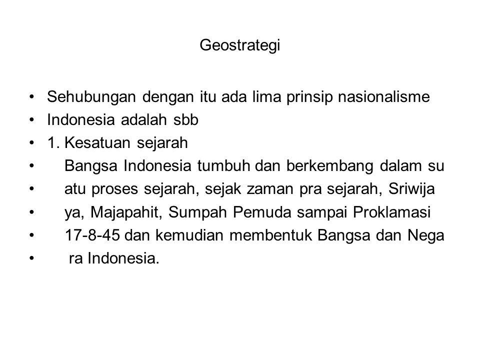 Geostrategi Sehubungan dengan itu ada lima prinsip nasionalisme Indonesia adalah sbb 1. Kesatuan sejarah Bangsa Indonesia tumbuh dan berkembang dalam