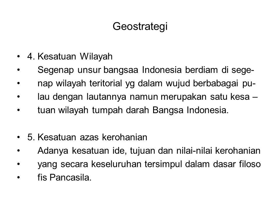 Geostrategi 4. Kesatuan Wilayah Segenap unsur bangsaa Indonesia berdiam di sege- nap wilayah teritorial yg dalam wujud berbabagai pu- lau dengan lauta