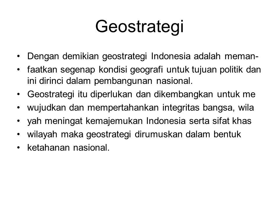 Geostrategi Dengan demikian geostrategi Indonesia adalah meman- faatkan segenap kondisi geografi untuk tujuan politik dan ini dirinci dalam pembanguna