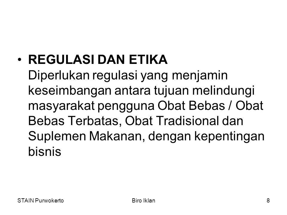 STAIN PurwokertoBiro Iklan8 REGULASI DAN ETIKA Diperlukan regulasi yang menjamin keseimbangan antara tujuan melindungi masyarakat pengguna Obat Bebas