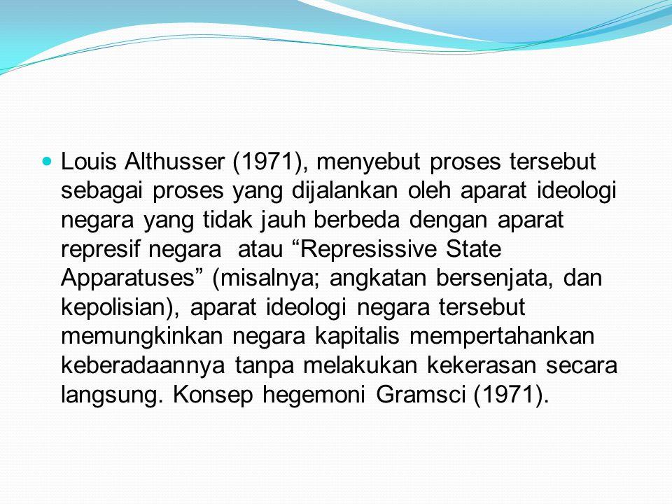 Louis Althusser (1971), menyebut proses tersebut sebagai proses yang dijalankan oleh aparat ideologi negara yang tidak jauh berbeda dengan aparat repr