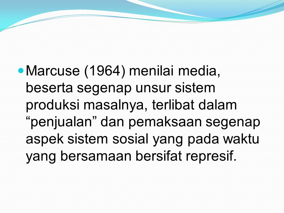 """Marcuse (1964) menilai media, beserta segenap unsur sistem produksi masalnya, terlibat dalam """"penjualan"""" dan pemaksaan segenap aspek sistem sosial yan"""