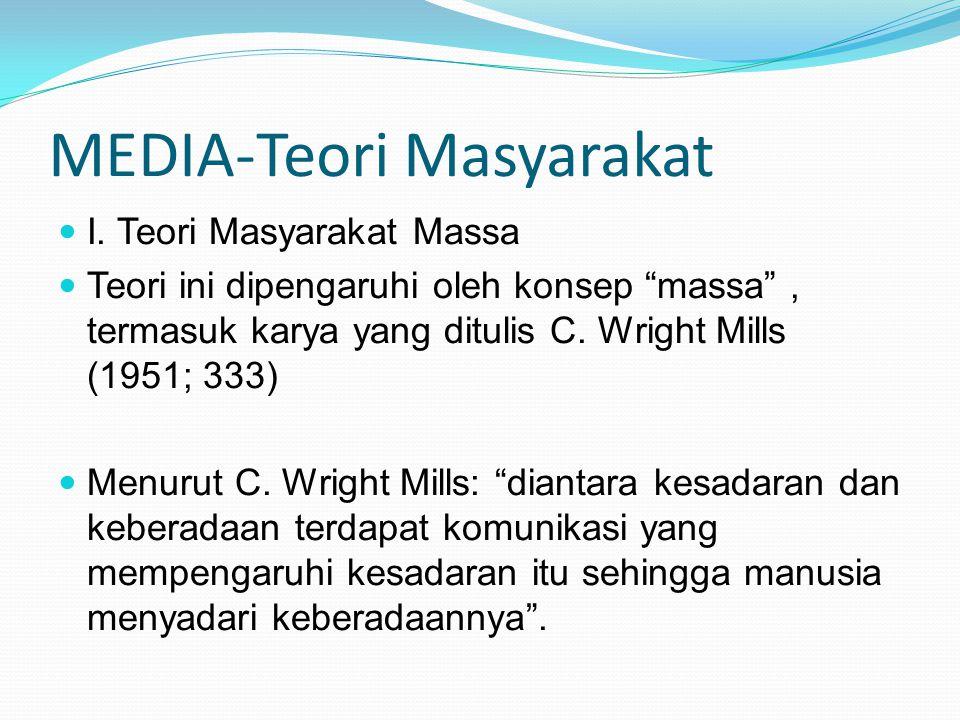 """MEDIA-Teori Masyarakat I. Teori Masyarakat Massa Teori ini dipengaruhi oleh konsep """"massa"""", termasuk karya yang ditulis C. Wright Mills (1951; 333) Me"""