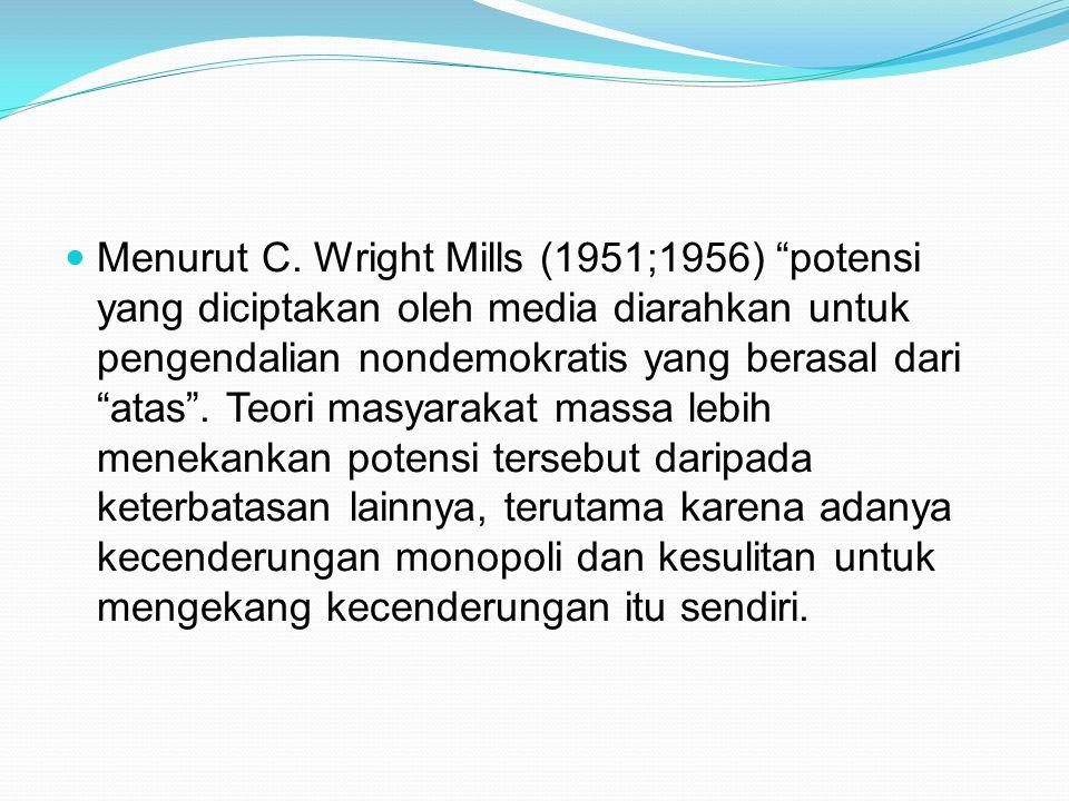 """Menurut C. Wright Mills (1951;1956) """"potensi yang diciptakan oleh media diarahkan untuk pengendalian nondemokratis yang berasal dari """"atas"""". Teori mas"""