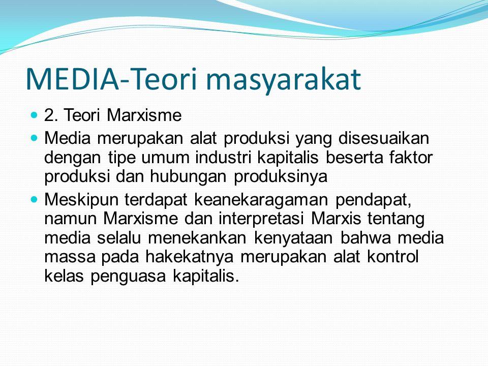 MEDIA-Teori masyarakat 2. Teori Marxisme Media merupakan alat produksi yang disesuaikan dengan tipe umum industri kapitalis beserta faktor produksi da