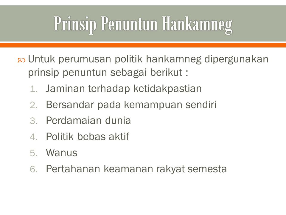  Untuk perumusan politik hankamneg dipergunakan prinsip penuntun sebagai berikut : 1. Jaminan terhadap ketidakpastian 2. Bersandar pada kemampuan sen