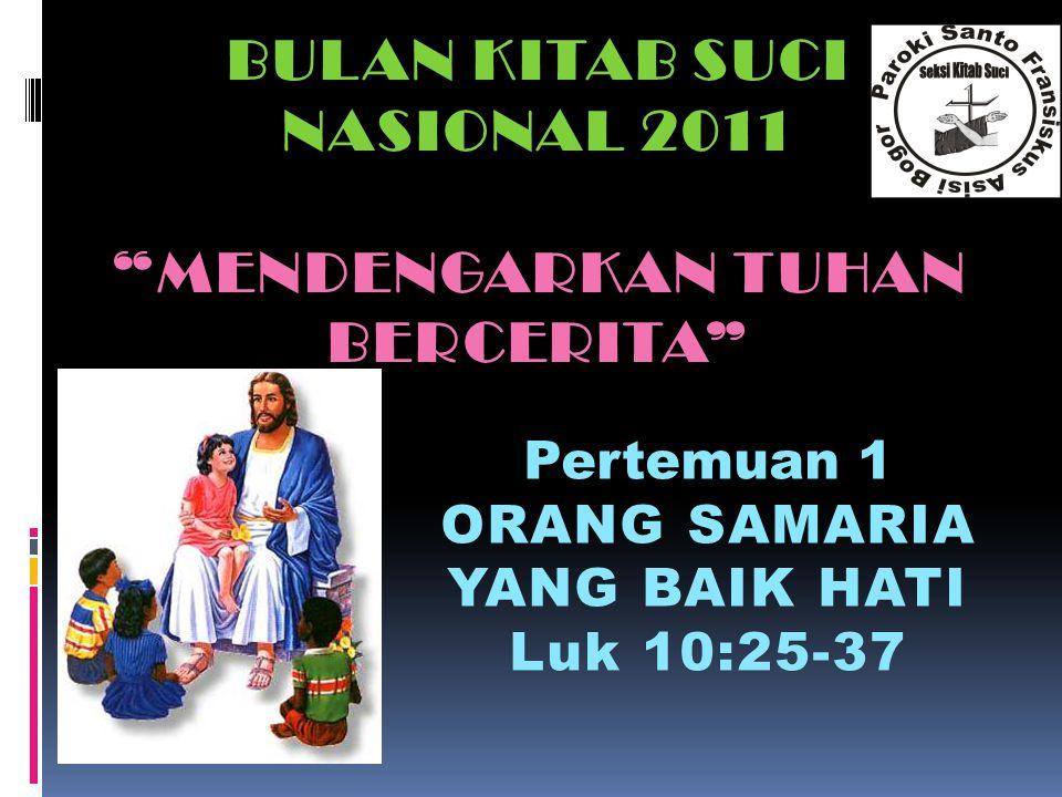 """BULAN KITAB SUCI NASIONAL 2011 """"MENDENGARKAN TUHAN BERCERITA"""" Pertemuan 1 ORANG SAMARIA YANG BAIK HATI Luk 10:25-37Luk 10:25-37"""