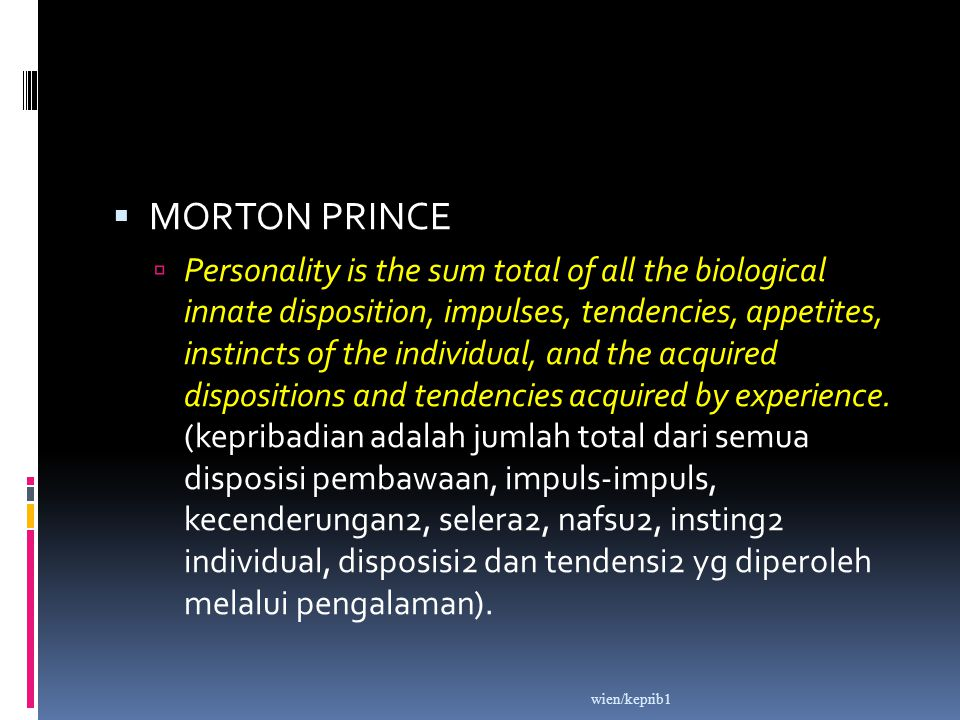  MORTON PRINCE  Personality is the sum total of all the biological innate disposition, impulses, tendencies, appetites, instincts of the individual,