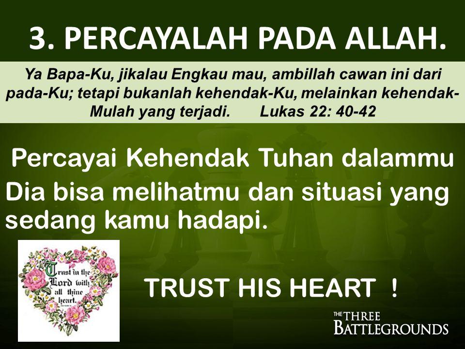 3. PERCAYALAH PADA ALLAH. Percayai Kehendak Tuhan dalammu Dia bisa melihatmu dan situasi yang sedang kamu hadapi. TRUST HIS HEART ! Ya Bapa-Ku, jikala