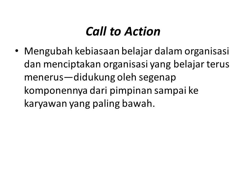 Call to Action Mengubah kebiasaan belajar dalam organisasi dan menciptakan organisasi yang belajar terus menerus—didukung oleh segenap komponennya dar