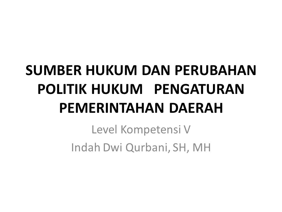 SUMBER HUKUM DAN PERUBAHAN POLITIK HUKUM PENGATURAN PEMERINTAHAN DAERAH Level Kompetensi V Indah Dwi Qurbani, SH, MH