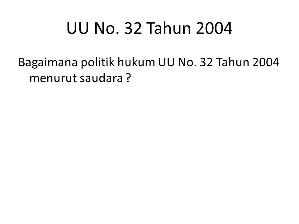 UU No. 32 Tahun 2004 Bagaimana politik hukum UU No. 32 Tahun 2004 menurut saudara ?