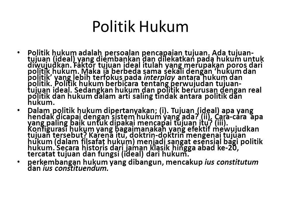 Politik Hukum Politik hukum adalah persoalan pencapaian tujuan. Ada tujuan- tujuan (ideal) yang diembankan dan dilekatkan pada hukum untuk diwujudkan.