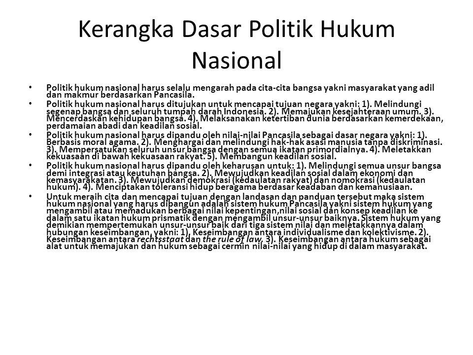 Kerangka Dasar Politik Hukum Nasional Politik hukum nasional harus selalu mengarah pada cita-cita bangsa yakni masyarakat yang adil dan makmur berdasa