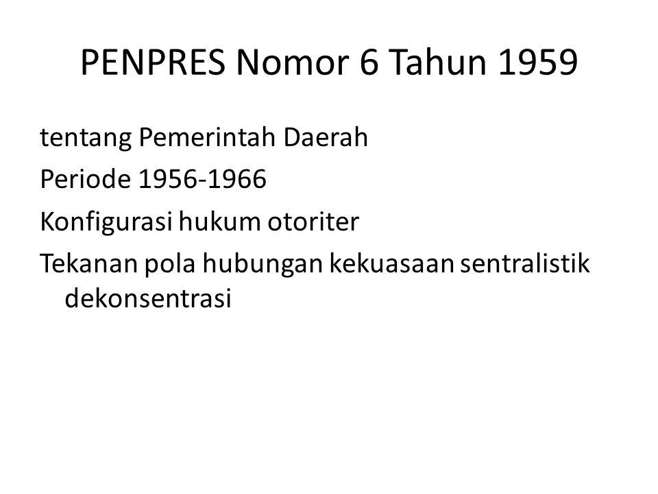 PENPRES Nomor 6 Tahun 1959 tentang Pemerintah Daerah Periode 1956-1966 Konfigurasi hukum otoriter Tekanan pola hubungan kekuasaan sentralistik dekonse