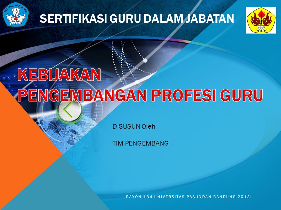 SERTIFIKASI GURU DALAM JABATAN DISUSUN Oleh TIM PENGEMBANG RAYON 134 UNIVERSITAS PASUNDAN BANDUNG 2013