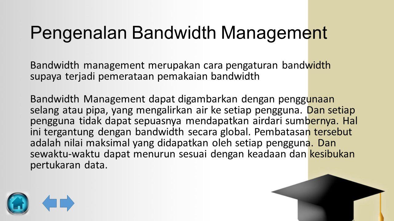 Pengenalan Bandwidth Management Bandwidth management merupakan cara pengaturan bandwidth supaya terjadi pemerataan pemakaian bandwidth Bandwidth Manag