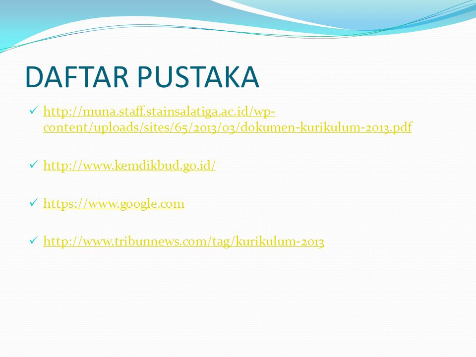 DAFTAR PUSTAKA http://muna.staff.stainsalatiga.ac.id/wp- content/uploads/sites/65/2013/03/dokumen-kurikulum-2013.pdf http://muna.staff.stainsalatiga.ac.id/wp- content/uploads/sites/65/2013/03/dokumen-kurikulum-2013.pdf http://www.kemdikbud.go.id/ https://www.google.com http://www.tribunnews.com/tag/kurikulum-2013
