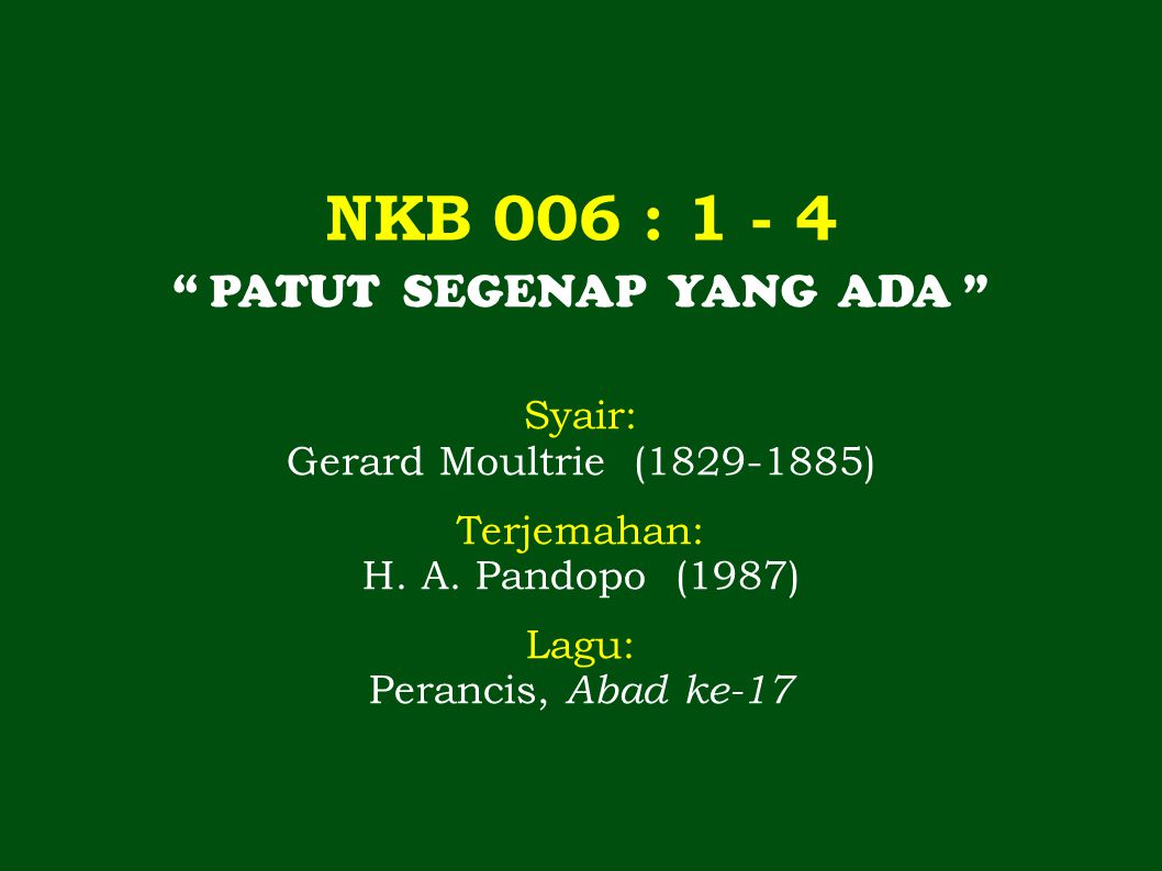 NKB 006 : 1 - 4 PATUT SEGENAP YANG ADA Syair: Gerard Moultrie (1829-1885) Terjemahan: H.