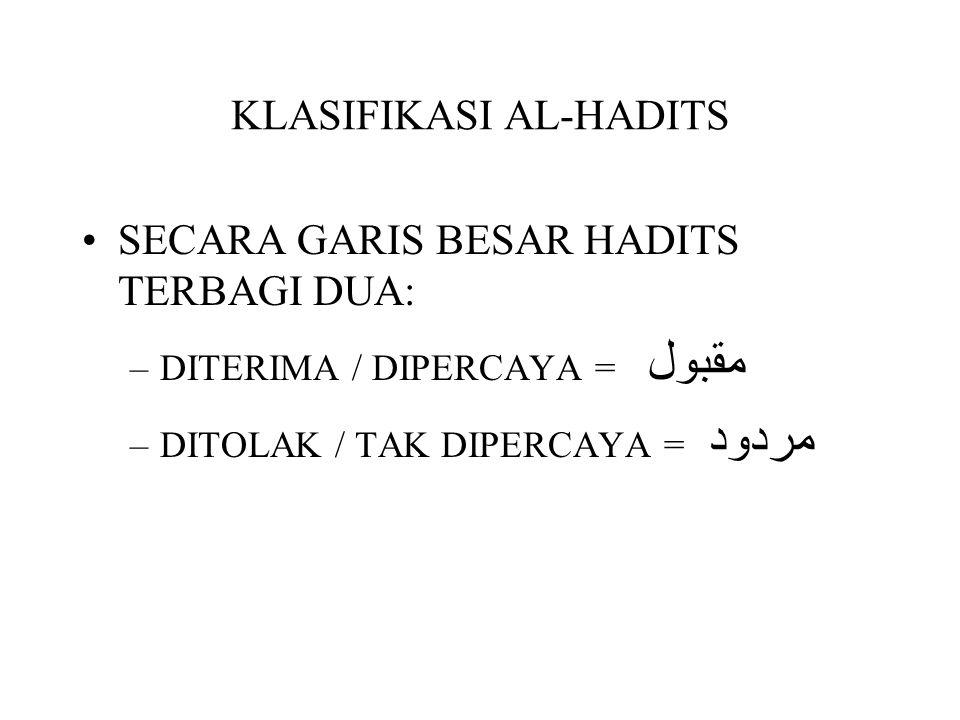 KLASIFIKASI AL-HADITS SECARA GARIS BESAR HADITS TERBAGI DUA: –DITERIMA / DIPERCAYA = مقبول –DITOLAK / TAK DIPERCAYA = مردود