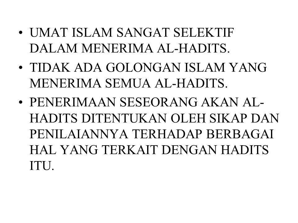 UMAT ISLAM SANGAT SELEKTIF DALAM MENERIMA AL-HADITS. TIDAK ADA GOLONGAN ISLAM YANG MENERIMA SEMUA AL-HADITS. PENERIMAAN SESEORANG AKAN AL- HADITS DITE