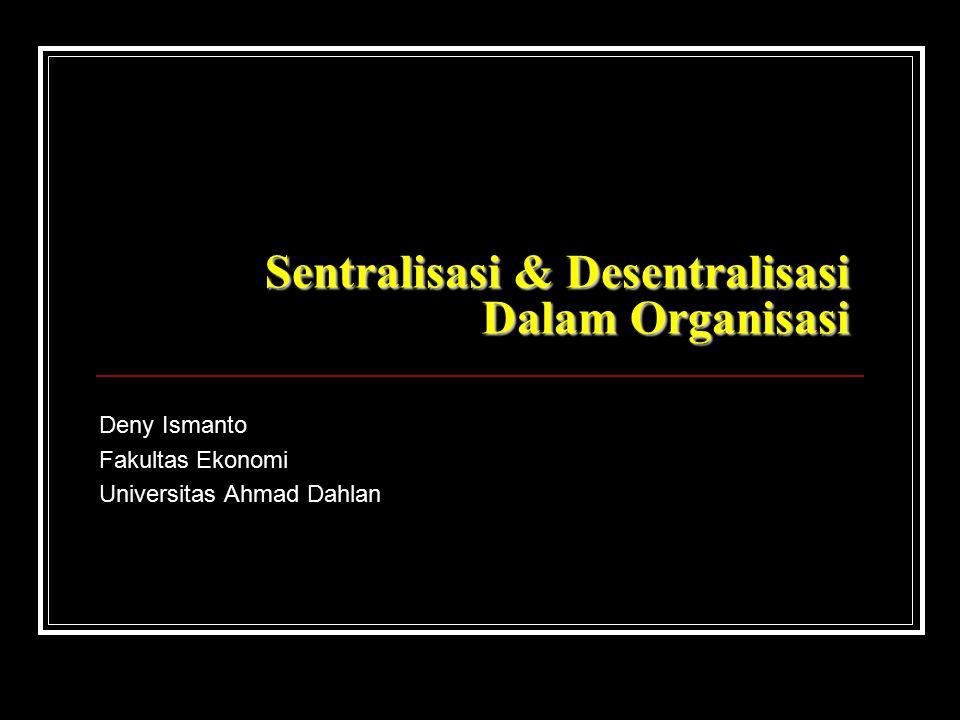 Sentralisasi & Desentralisasi Dalam Organisasi Deny Ismanto Fakultas Ekonomi Universitas Ahmad Dahlan