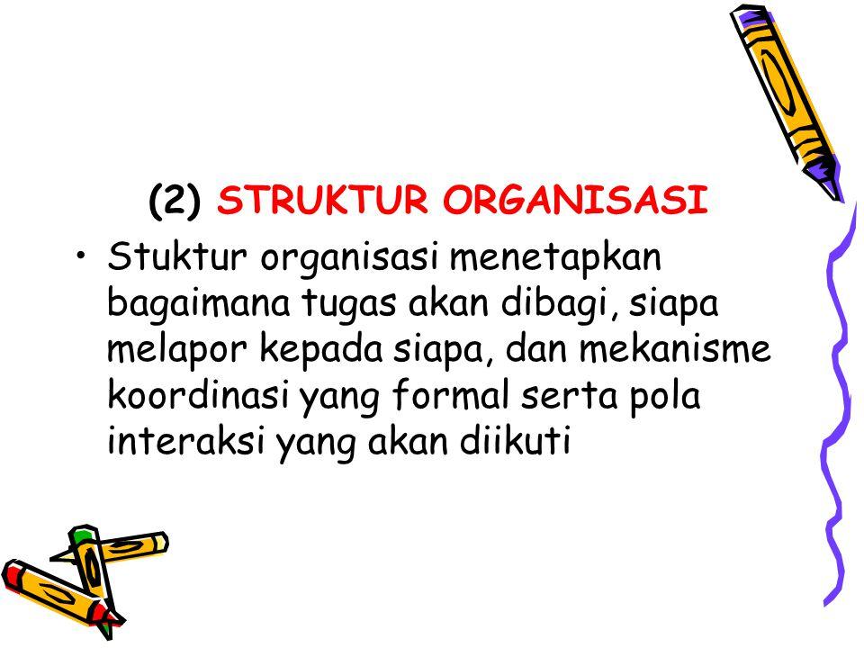 (2) STRUKTUR ORGANISASI Stuktur organisasi menetapkan bagaimana tugas akan dibagi, siapa melapor kepada siapa, dan mekanisme koordinasi yang formal se