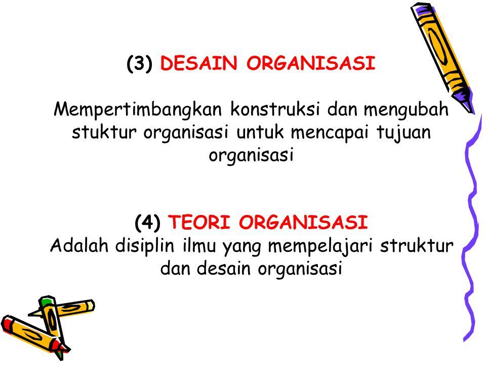 (3) DESAIN ORGANISASI Mempertimbangkan konstruksi dan mengubah stuktur organisasi untuk mencapai tujuan organisasi (4) TEORI ORGANISASI Adalah disipli