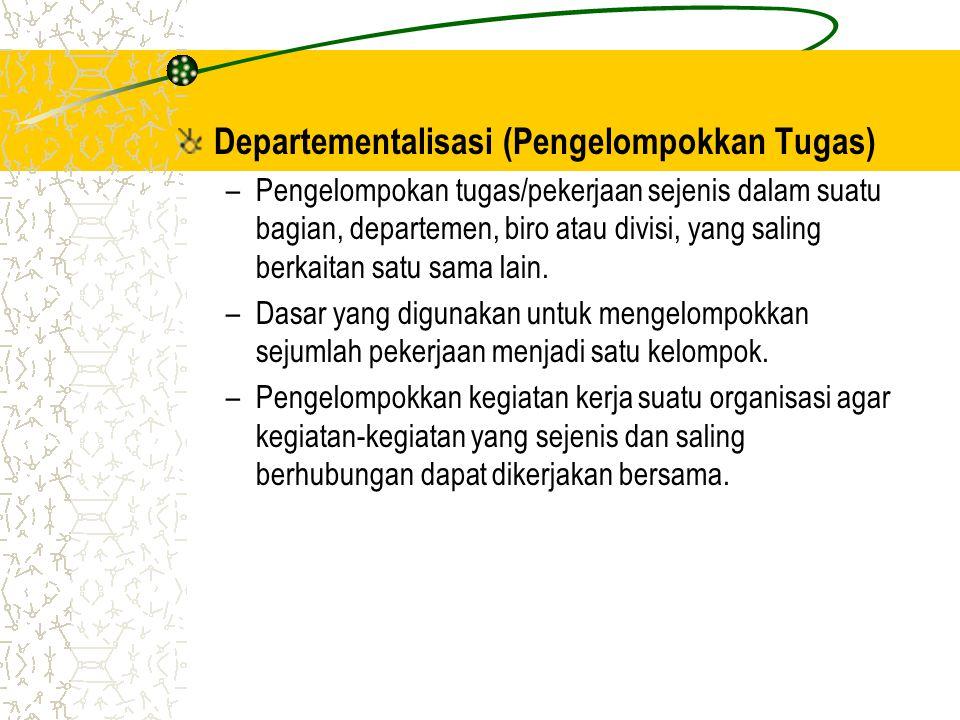Departementalisasi (Pengelompokkan Tugas) –Pengelompokan tugas/pekerjaan sejenis dalam suatu bagian, departemen, biro atau divisi, yang saling berkaitan satu sama lain.