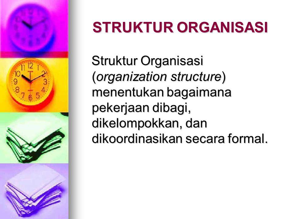 STRUKTUR ORGANISASI Struktur Organisasi (organization structure) menentukan bagaimana pekerjaan dibagi, dikelompokkan, dan dikoordinasikan secara formal.