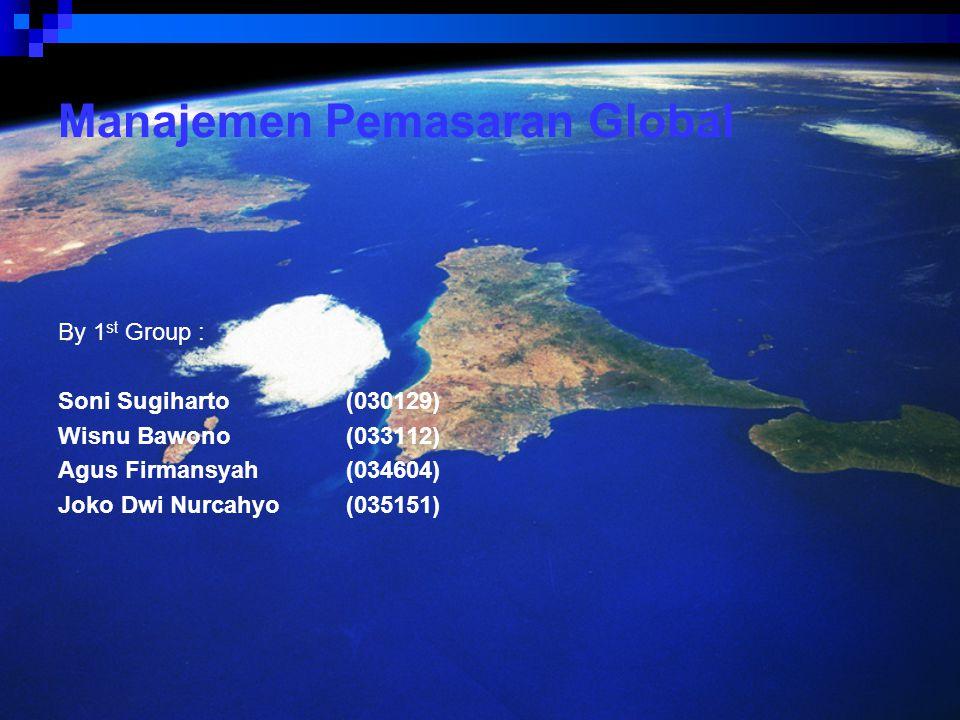 Manajemen Pemasaran Global By 1 st Group : Soni Sugiharto(030129) Wisnu Bawono(033112) Agus Firmansyah(034604) Joko Dwi Nurcahyo(035151)
