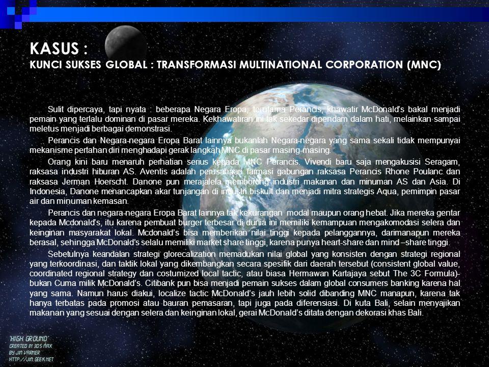 KASUS : KUNCI SUKSES GLOBAL : TRANSFORMASI MULTINATIONAL CORPORATION (MNC) Sulit dipercaya, tapi nyata : beberapa Negara Eropa, terutama Perancis, kha