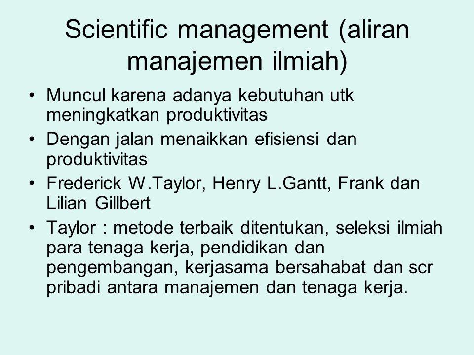 Scientific management (aliran manajemen ilmiah) Muncul karena adanya kebutuhan utk meningkatkan produktivitas Dengan jalan menaikkan efisiensi dan pro