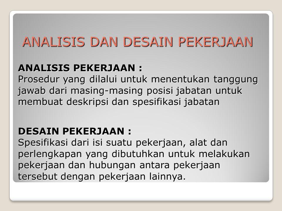 ANALISIS DAN DESAIN PEKERJAAN ANALISIS PEKERJAAN : Prosedur yang dilalui untuk menentukan tanggung jawab dari masing-masing posisi jabatan untuk membu