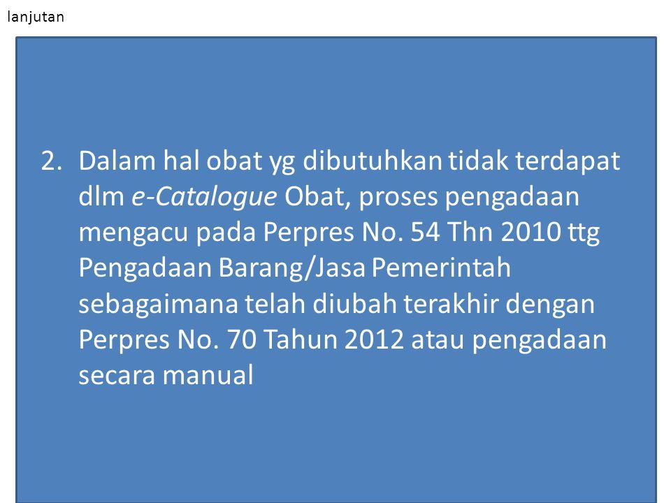 lanjutan 2.Dalam hal obat yg dibutuhkan tidak terdapat dlm e-Catalogue Obat, proses pengadaan mengacu pada Perpres No. 54 Thn 2010 ttg Pengadaan Baran