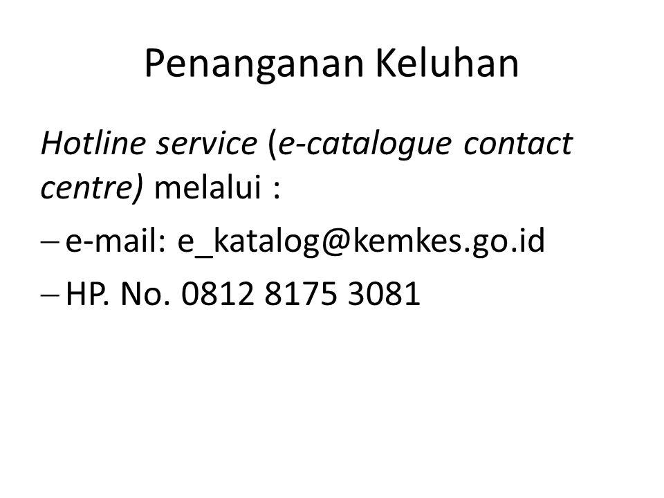 Penanganan Keluhan Hotline service (e-catalogue contact centre) melalui :  e-mail: e_katalog@kemkes.go.id  HP. No. 0812 8175 3081