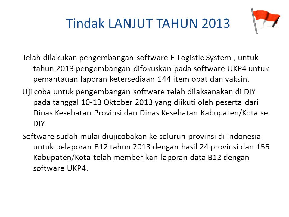 Tindak LANJUT TAHUN 2013 Telah dilakukan pengembangan software E-Logistic System, untuk tahun 2013 pengembangan difokuskan pada software UKP4 untuk pe