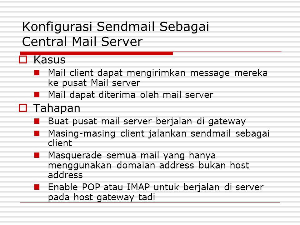 Konfigurasi Sendmail Sebagai Central Mail Server  Kasus Mail client dapat mengirimkan message mereka ke pusat Mail server Mail dapat diterima oleh ma