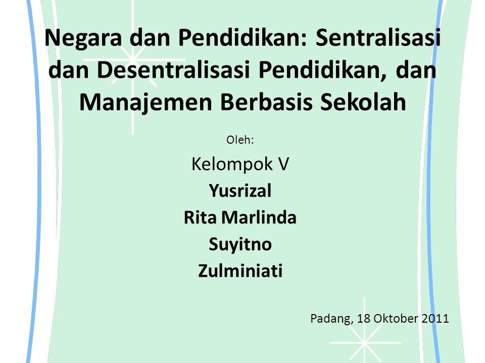 Negara dan Pendidikan: Sentralisasi dan Desentralisasi Pendidikan, dan Manajemen Berbasis Sekolah Oleh: Kelompok V Yusrizal Rita Marlinda Suyitno Zulm
