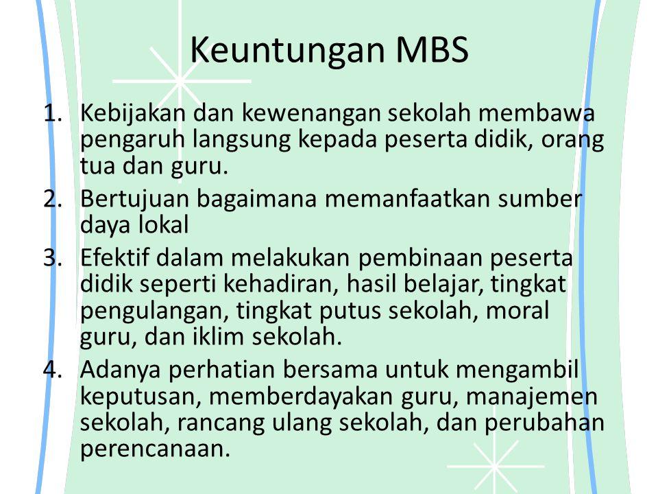 Keuntungan MBS 1.Kebijakan dan kewenangan sekolah membawa pengaruh langsung kepada peserta didik, orang tua dan guru. 2.Bertujuan bagaimana memanfaatk