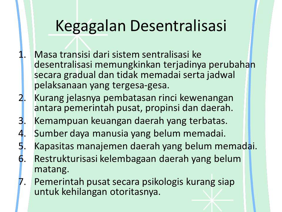 Kegagalan Desentralisasi 1.Masa transisi dari sistem sentralisasi ke desentralisasi memungkinkan terjadinya perubahan secara gradual dan tidak memadai