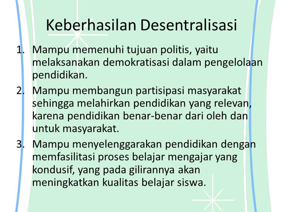 Keberhasilan Desentralisasi 1.Mampu memenuhi tujuan politis, yaitu melaksanakan demokratisasi dalam pengelolaan pendidikan. 2.Mampu membangun partisip
