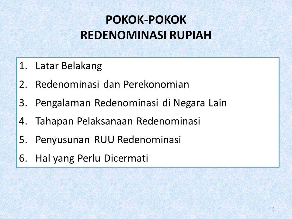 POKOK-POKOK REDENOMINASI RUPIAH 5 1.Latar Belakang 2.Redenominasi dan Perekonomian 3.Pengalaman Redenominasi di Negara Lain 4.Tahapan Pelaksanaan Rede