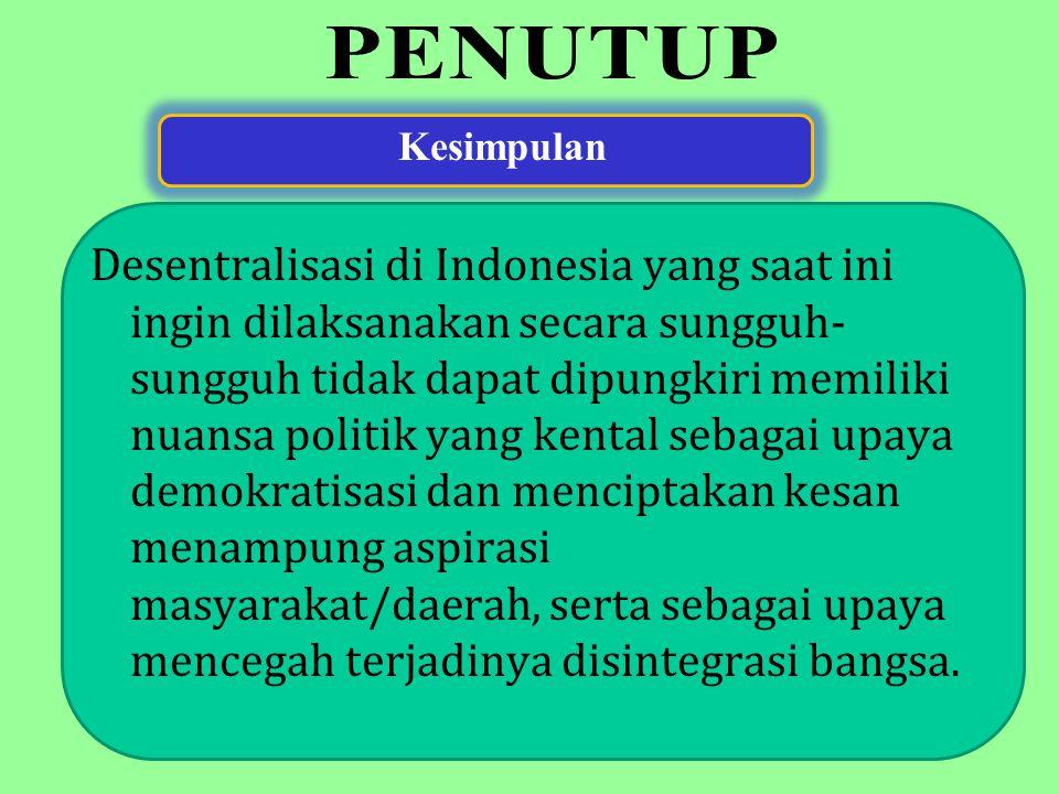 Kesimpulan Desentralisasi di Indonesia yang saat ini ingin dilaksanakan secara sungguh- sungguh tidak dapat dipungkiri memiliki nuansa politik yang ke
