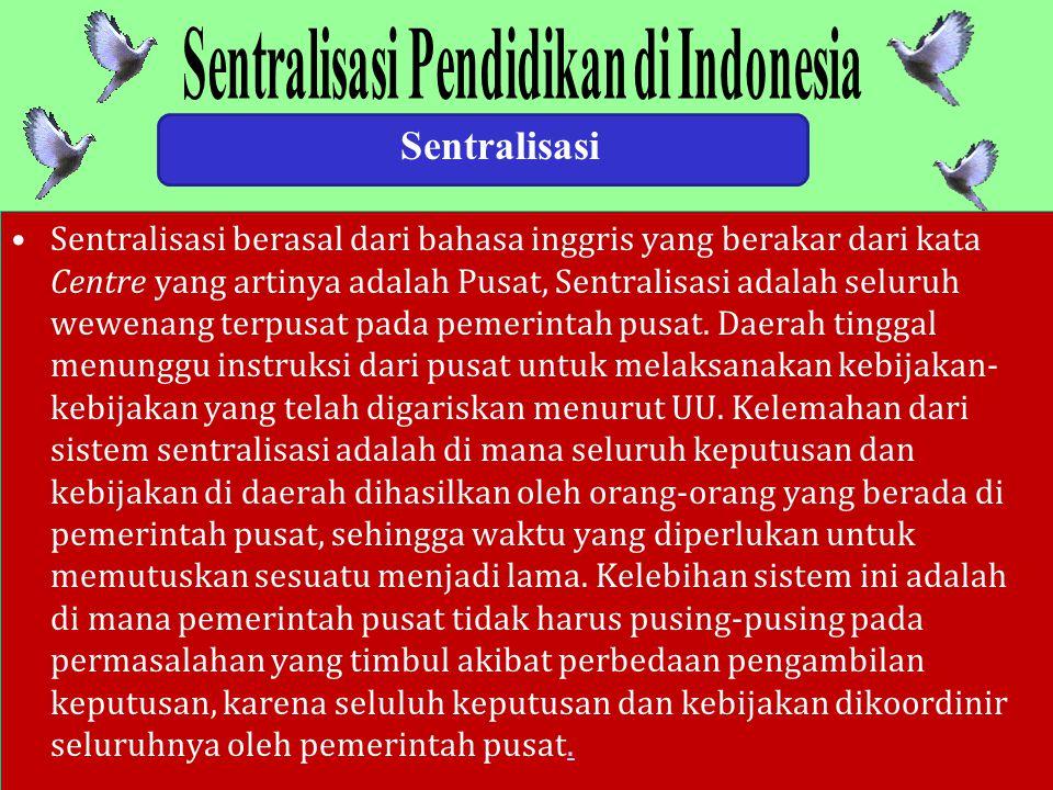 Sentralisasi Sentralisasi berasal dari bahasa inggris yang berakar dari kata Centre yang artinya adalah Pusat, Sentralisasi adalah seluruh wewenang terpusat pada pemerintah pusat.