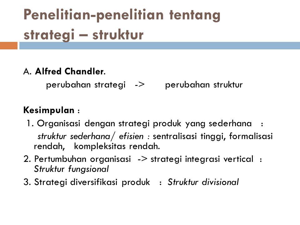 Penelitian-penelitian tentang strategi – struktur A. Alfred Chandler. perubahan strategi -> perubahan struktur Kesimpulan : 1. Organisasi dengan strat