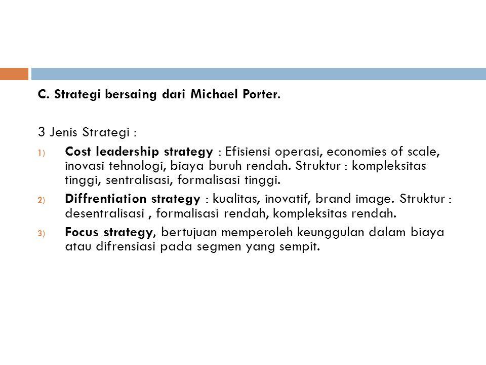 C. Strategi bersaing dari Michael Porter. 3 Jenis Strategi : 1) Cost leadership strategy : Efisiensi operasi, economies of scale, inovasi tehnologi, b
