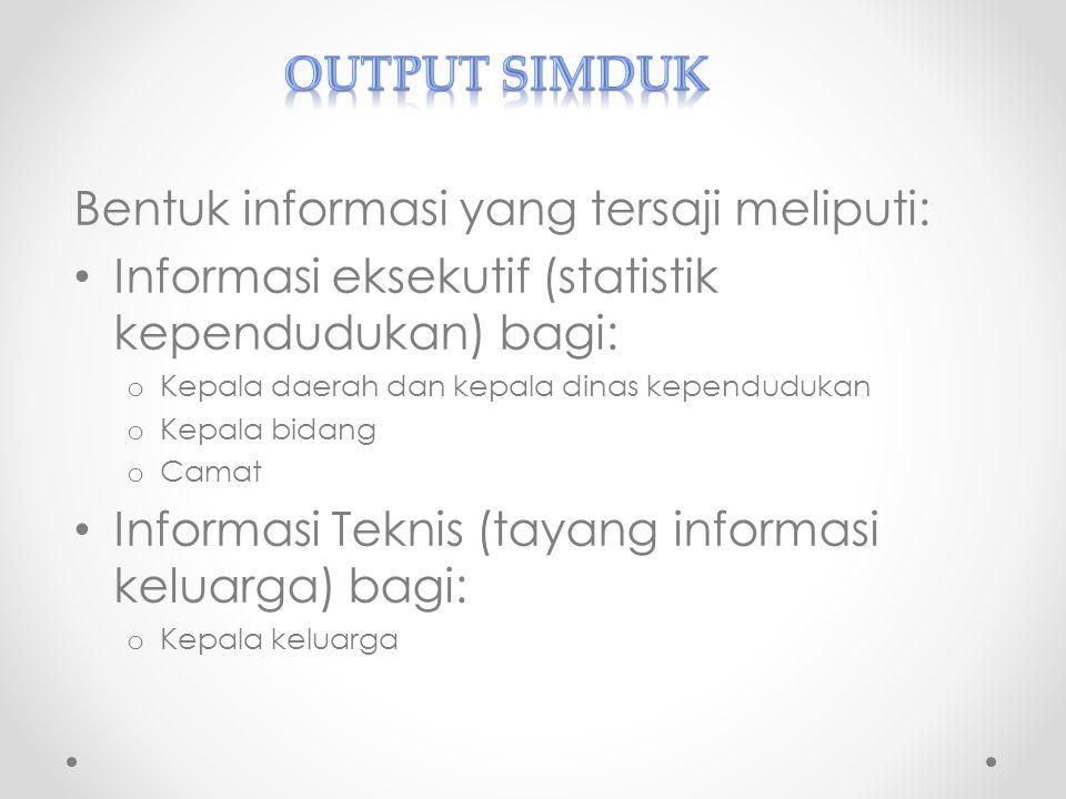 Bentuk informasi yang tersaji meliputi: Informasi eksekutif (statistik kependudukan) bagi: o Kepala daerah dan kepala dinas kependudukan o Kepala bida