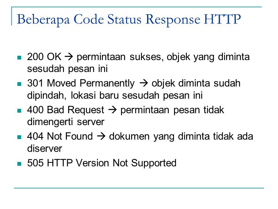 Beberapa Code Status Response HTTP 200 OK  permintaan sukses, objek yang diminta sesudah pesan ini 301 Moved Permanently  objek diminta sudah dipindah, lokasi baru sesudah pesan ini 400 Bad Request  permintaan pesan tidak dimengerti server 404 Not Found  dokumen yang diminta tidak ada diserver 505 HTTP Version Not Supported